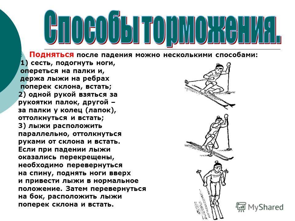 Подняться после падения можно несколькими способами: 1) сесть, подогнуть ноги, опереться на палки и, держа лыжи на ребрах поперек склона, встать; 2) одной рукой взяться за рукоятки палок, другой – за палки у колец (лапок), оттолкнуться и встать; 3) л