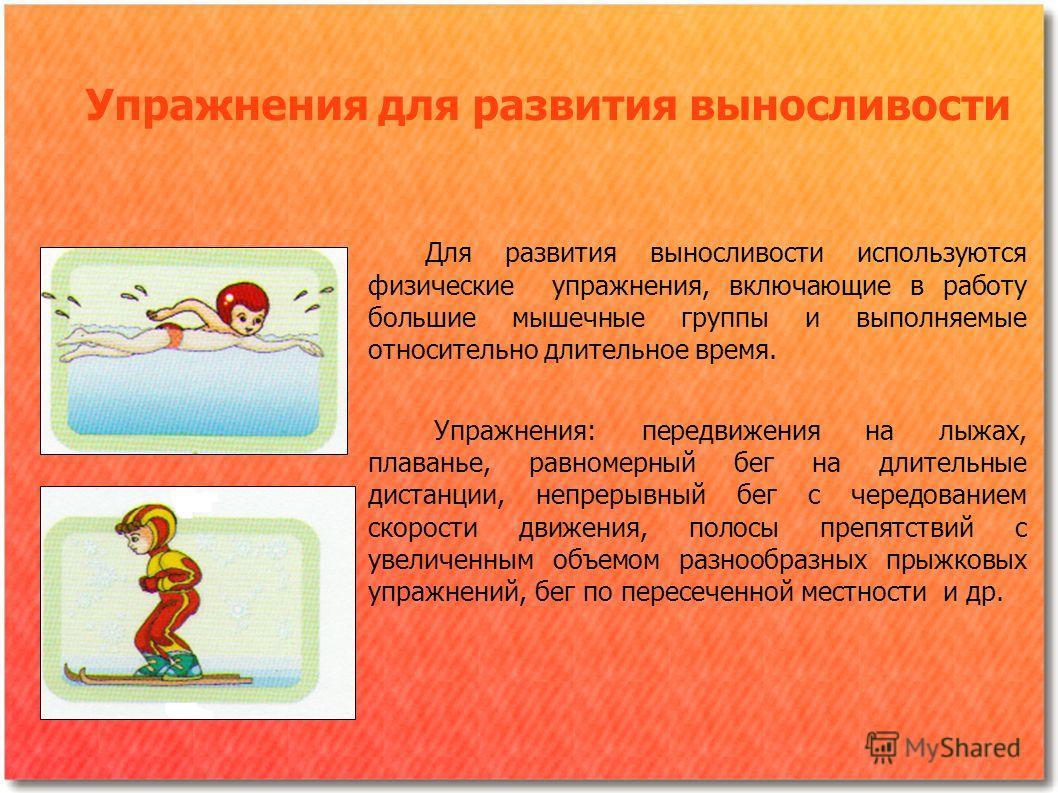 Упражнения для развития выносливости Для развития выносливости используются физические упражнения, включающие в работу большие мышечные группы и выполняемые относительно длительное время. Упражнения: передвижения на лыжах, плаванье, равномерный бег н