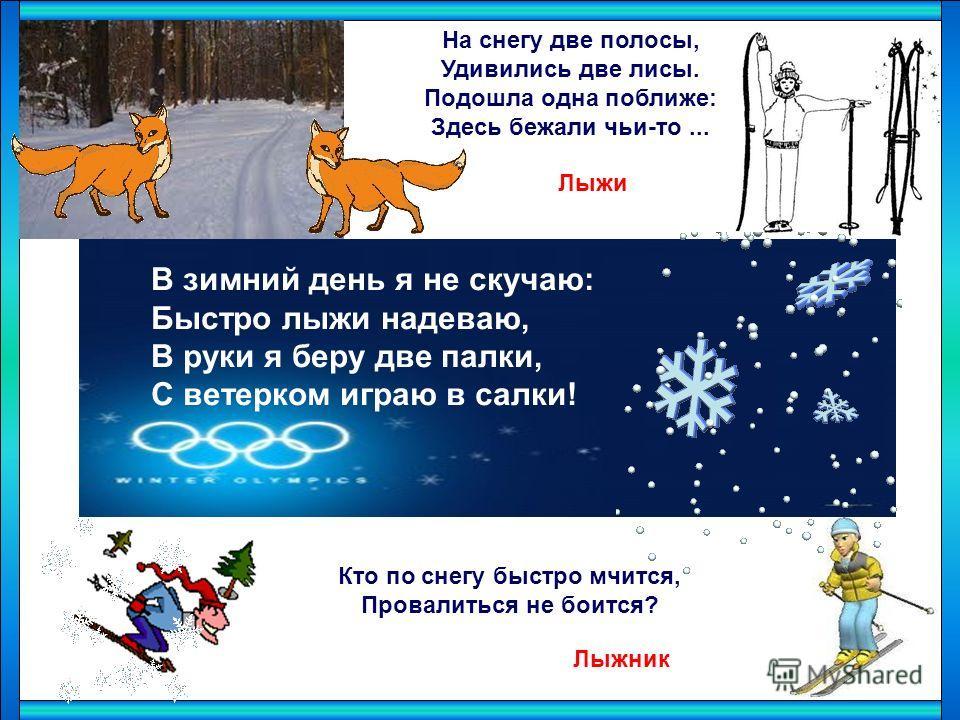 В зимний день я не скучаю: Быстро лыжи надеваю, В руки я беру две палки, С ветерком играю в салки! На снегу две полосы, Удивились две лисы. Подошла одна поближе: Здесь бежали чьи-то... Кто по снегу быстро мчится, Провалиться не боится? Лыжи Лыжник