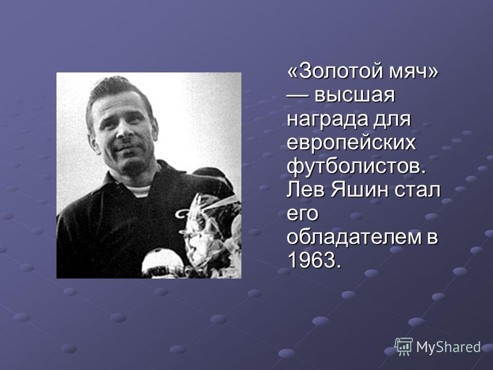 «Золотой мяч» высшая награда для европейских футболистов. Лев Яшин стал его обладателем в 1963.