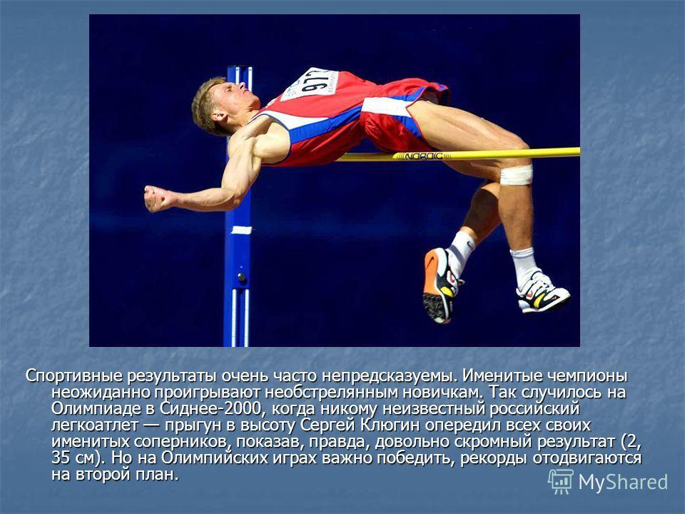 Спортивные результаты очень часто непредсказуемы. Именитые чемпионы неожиданно проигрывают необстрелянным новичкам. Так случилось на Олимпиаде в Сиднее-2000, когда никому неизвестный российский легкоатлет прыгун в высоту Сергей Клюгин опередил всех с