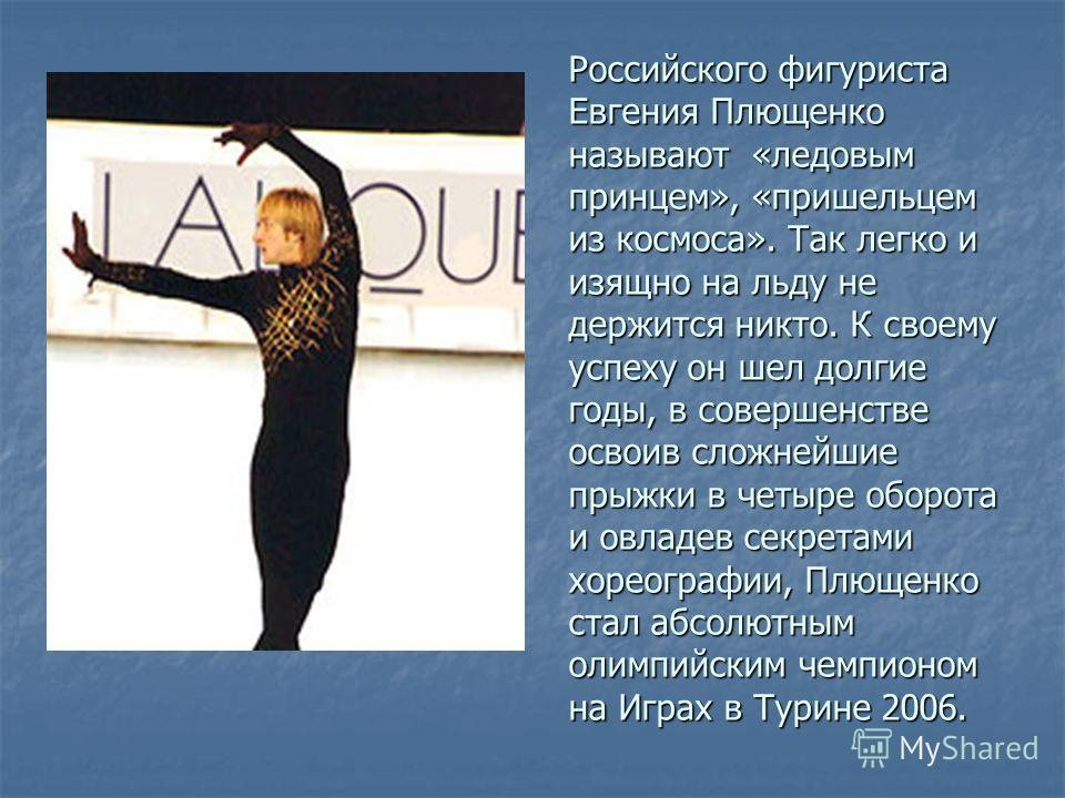 Российского фигуриста Евгения Плющенко называют «ледовым принцем», «пришельцем из космоса». Так легко и изящно на льду не держится никто. К своему успеху он шел долгие годы, в совершенстве освоив сложнейшие прыжки в четыре оборота и овладев секретами