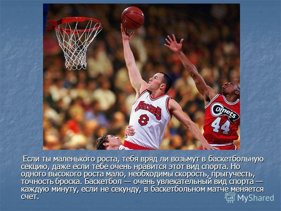 Если ты маленького роста, тебя вряд ли возьмут в баскетбольную секцию, даже если тебе очень нравится этот вид спорта. Но одного высокого роста мало, необходимы скорость, прыгучесть, точность броска. Баскетбол очень увлекательный вид спорта каждую мин