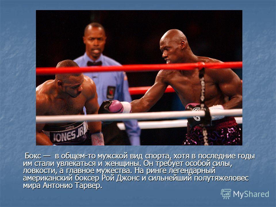 Бокс в общем-то мужской вид спорта, хотя в последние годы им стали увлекаться и женщины. Он требует особой силы, ловкости, а главное мужества. На ринге легендарный американский боксер Рой Джонс и сильнейший полутяжеловес мира Антонио Тарвер. Бокс в о