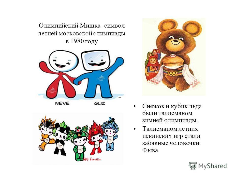 Олимпийский Мишка- символ летней московской олимпиады в 1980 году Снежок и кубик льда были талисманом зимней олимпиады. Талисманом летних пекинских игр стали забавные человечки Фыва