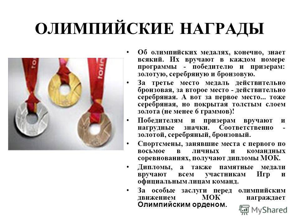 ОЛИМПИЙСКИЕ НАГРАДЫ Об олимпийских медалях, конечно, знает всякий. Их вручают в каждом номере программы - победителю и призерам: золотую, серебряную и бронзовую. За третье место медаль действительно бронзовая, за второе место - действительно серебрян