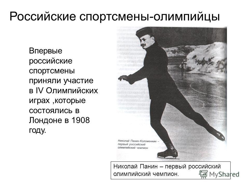 Николай Панин – первый российский олимпийский чемпион. Впервые российские спортсмены приняли участие в IV Олимпийских играх,которые состоялись в Лондоне в 1908 году. Российские спортсмены-олимпийцы