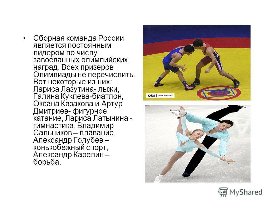 Сборная команда России является постоянным лидером по числу завоеванных олимпийских наград. Всех призёров Олимпиады не перечислить. Вот некоторые из них: Лариса Лазутина- лыжи, Галина Куклева-биатлон, Оксана Казакова и Артур Дмитриев- фигурное катани