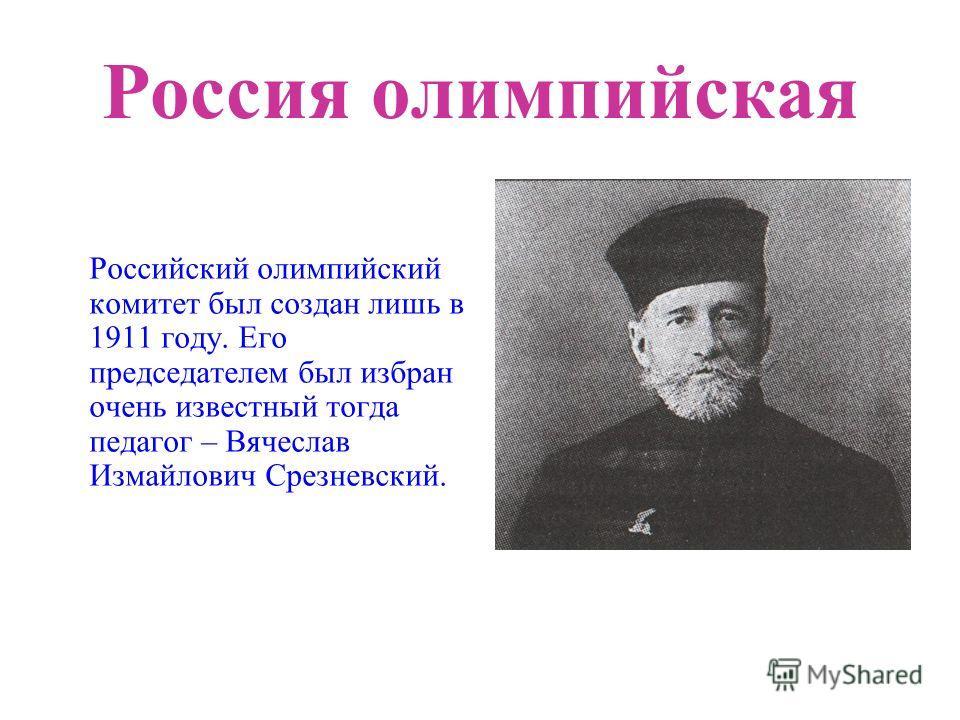 Россия олимпийская Российский олимпийский комитет был создан лишь в 1911 году. Его председателем был избран очень известный тогда педагог – Вячеслав Измайлович Срезневский.