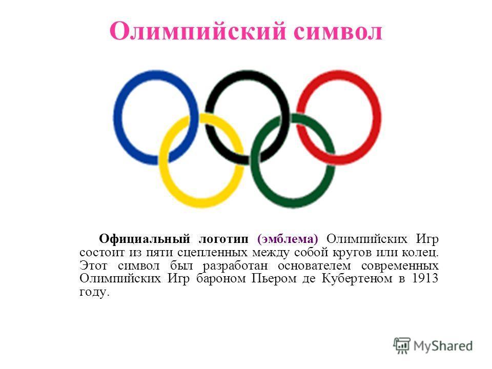 Олимпийский символ Официальный логотип (эмблема) Олимпийских Игр состоит из пяти сцепленных между собой кругов или колец. Этот символ был разработан основателем современных Олимпийских Игр бароном Пьером де Кубертеном в 1913 году.