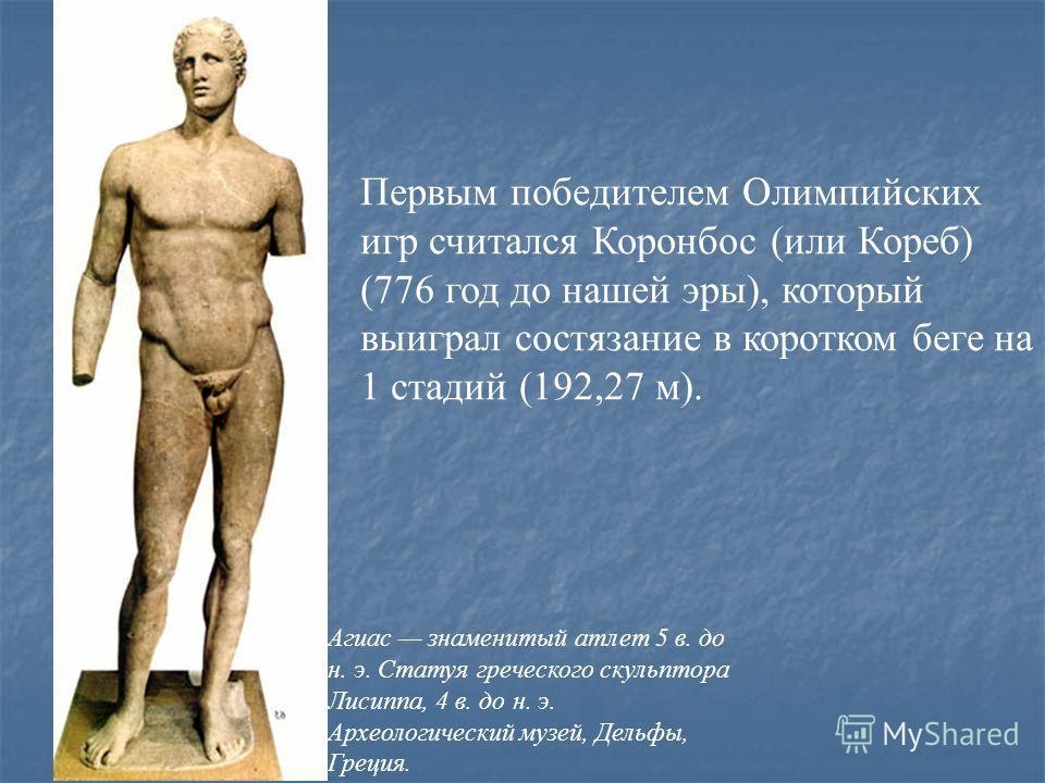 Первым победителем Олимпийских игр считался Коронбос (или Кореб) (776 год до нашей эры), который выиграл состязание в коротком беге на 1 стадий (192,27 м). Агиас знаменитый атлет 5 в. до н. э. Статуя греческого скульптора Лисиппа, 4 в. до н. э. Архео