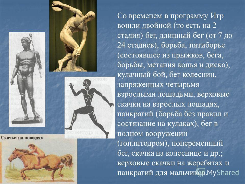 Со временем в программу Игр вошли двойной (то есть на 2 стадия) бег, длинный бег (от 7 до 24 стадиев), борьба, пятиборье (состоявшее из прыжков, бега, борьбы, метания копья и диска), кулачный бой, бег колесниц, запряженных четырьмя взрослыми лошадьми