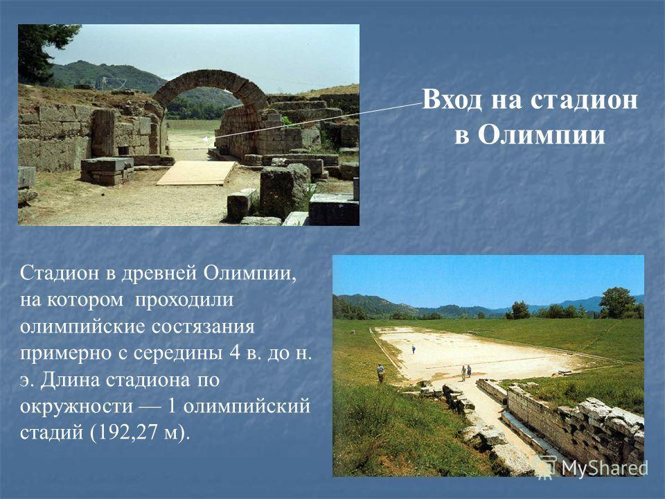 Стадион в древней Олимпии, на котором проходили олимпийские состязания примерно с середины 4 в. до н. э. Длина стадиона по окружности 1 олимпийский стадий (192,27 м). Вход на стадион в Олимпии