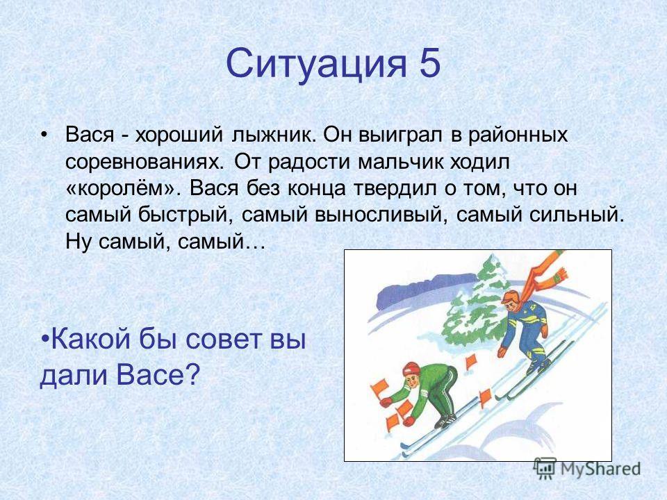 Ситуация 5 Вася - хороший лыжник. Он выиграл в районных соревнованиях. От радости мальчик ходил «королём». Вася без конца твердил о том, что он самый быстрый, самый выносливый, самый сильный. Ну самый, самый… Какой бы совет вы дали Васе?