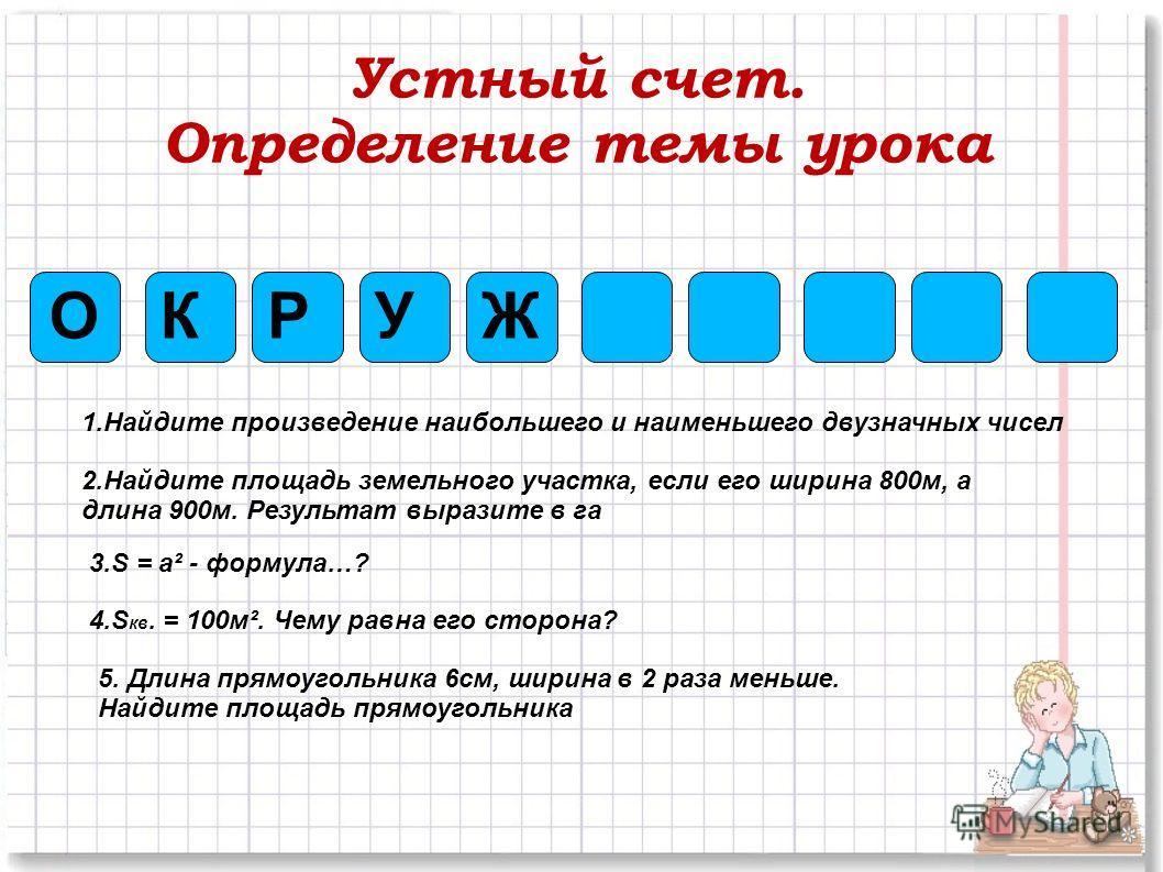 Устный счет. Определение темы урока ОЖКРУ 1.Найдите произведение наибольшего и наименьшего двузначных чисел 2.Найдите площадь земельного участка, если его ширина 800м, а длина 900м. Результат выразите в га 3.S = a² - формула…? 4.S кв. = 100м². Чему р