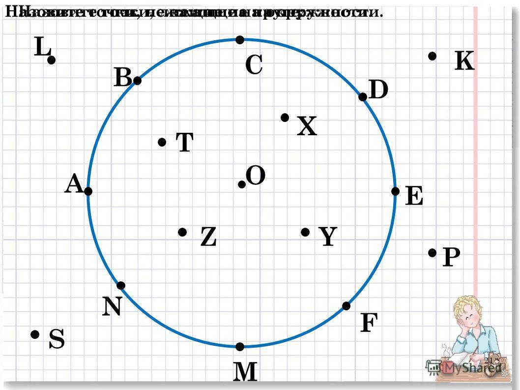 О А В С D E F M N P K L S T Z X Y Назовите точки, лежащие на окружности.Назовите точки, не лежащие на окружности.Назовите точки, лежащие на круге: 21