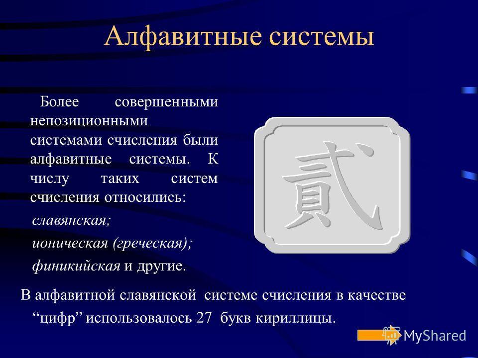 Алфавитные системы Более совершенными непозиционными системами счисления были алфавитные системы. К числу таких систем счисления относились: славянская; ионическая (греческая); финикийская и другие. В алфавитной славянской системе счисления в качеств