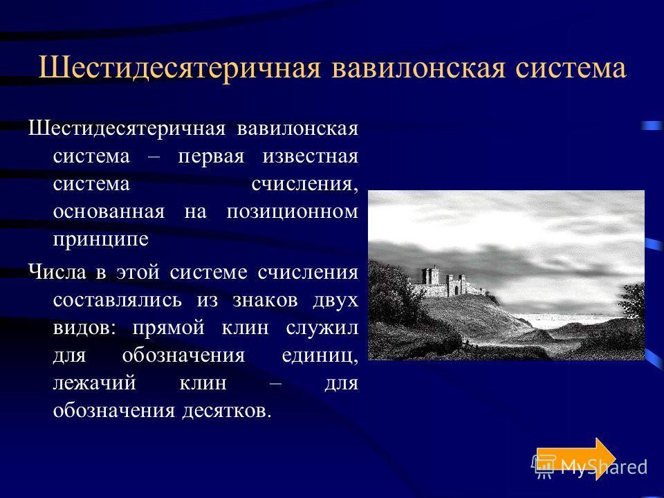Шестидесятеричная вавилонская система Шестидесятеричная вавилонская система – первая известная система счисления, основанная на позиционном принципе Числа в этой системе счисления составлялись из знаков двух видов: прямой клин служил для обозначения