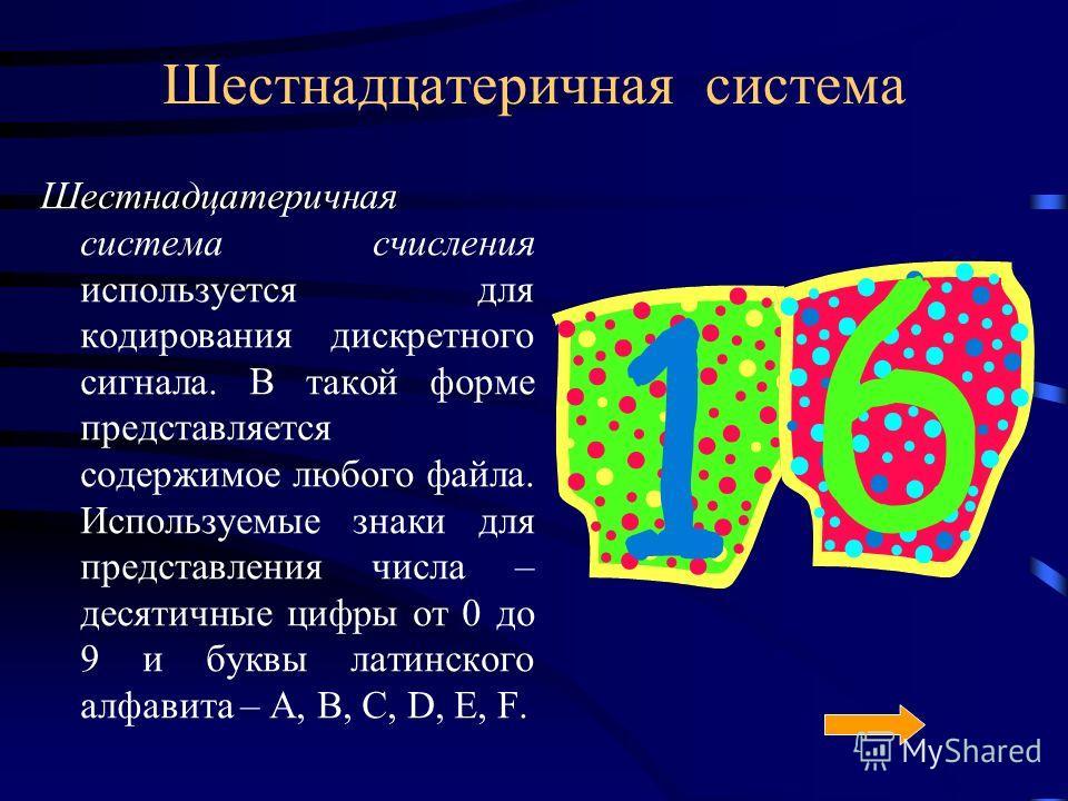 Шестнадцатеричная система Шестнадцатеричная система счисления используется для кодирования дискретного сигнала. В такой форме представляется содержимое любого файла. Используемые знаки для представления числа – десятичные цифры от 0 до 9 и буквы лати