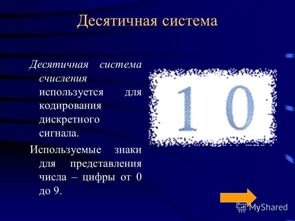 Десятичная система Десятичная система счисления используется для кодирования дискретного сигнала. Используемые знаки для представления числа – цифры от 0 до 9.
