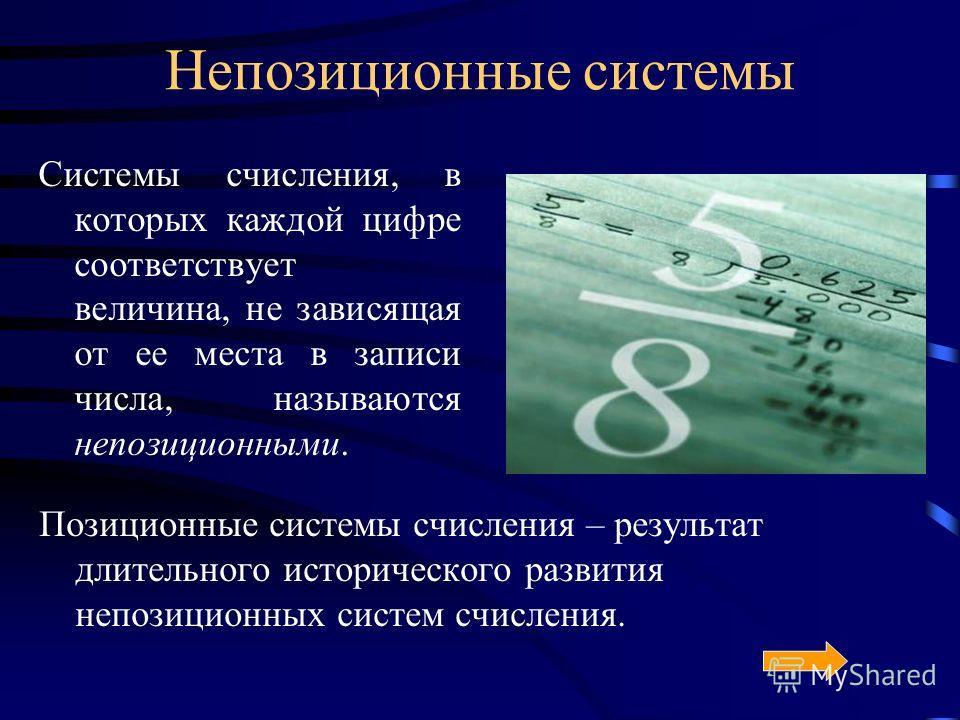 Непозиционные системы Системы счисления, в которых каждой цифре соответствует величина, не зависящая от ее места в записи числа, называются непозиционными. Позиционные системы счисления – результат длительного исторического развития непозиционных сис