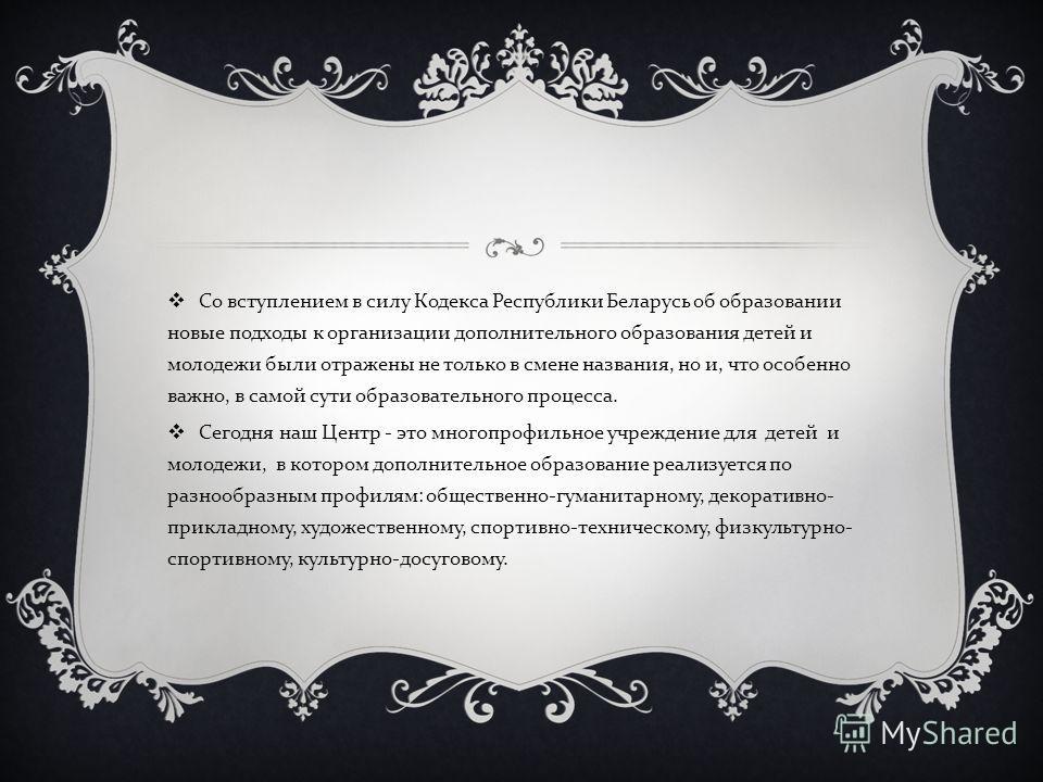 Со вступлением в силу Кодекса Республики Беларусь об образовании новые подходы к организации дополнительного образования детей и молодежи были отражены не только в смене названия, но и, что особенно важно, в самой сути образовательного процесса. Сего