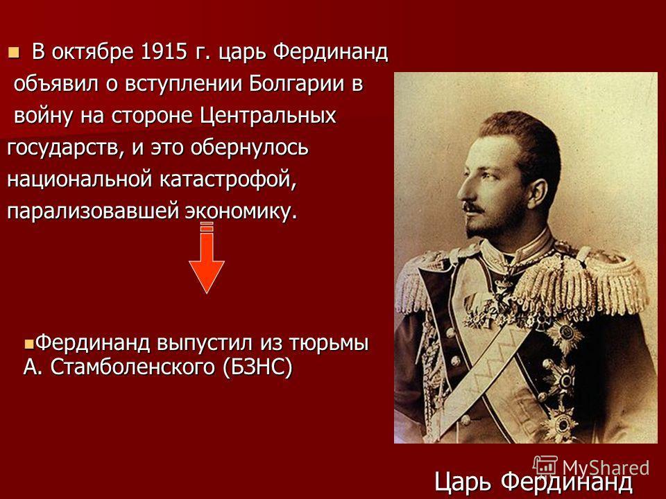 В октябре 1915 г. царь Фердинанд В октябре 1915 г. царь Фердинанд объявил о вступлении Болгарии в объявил о вступлении Болгарии в войну на стороне Центральных войну на стороне Центральных государств, и это обернулось национальной катастрофой, парализ
