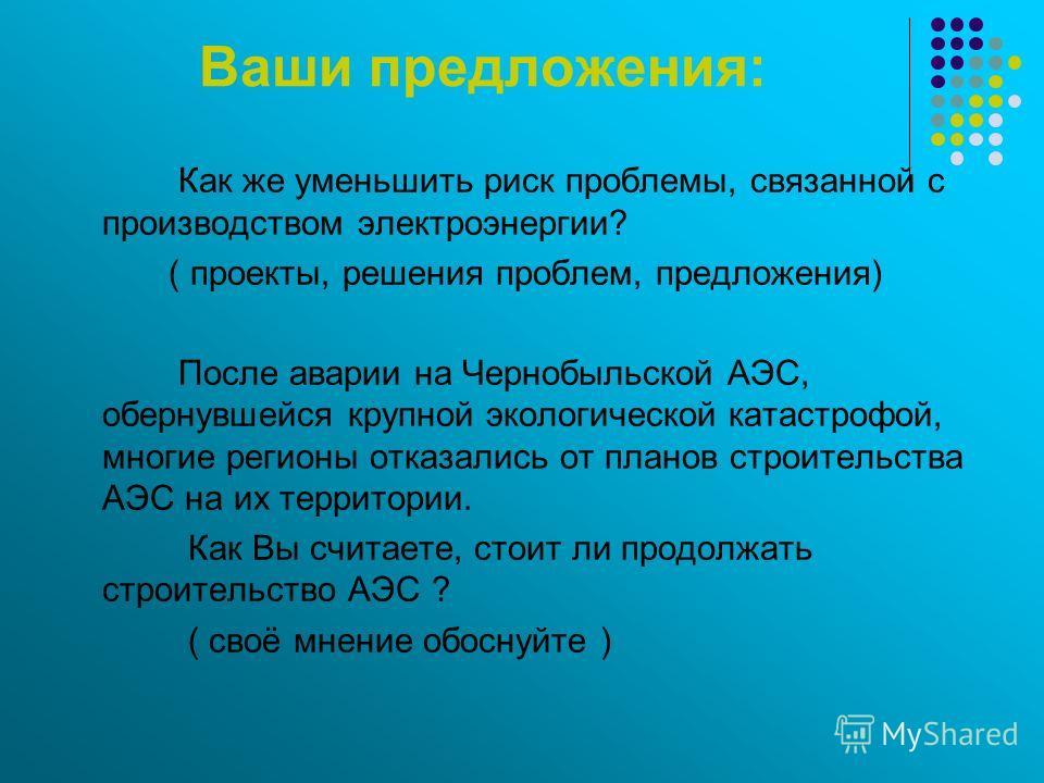 Ваши предложения: Как же уменьшить риск проблемы, связанной с производством электроэнергии? ( проекты, решения проблем, предложения) После аварии на Чернобыльской АЭС, обернувшейся крупной экологической катастрофой, многие регионы отказались от плано
