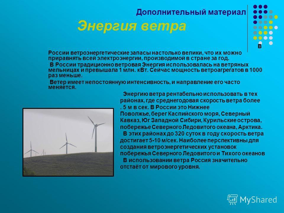 Дополнительный материал Энергия ветра В России ветроэнергетические запасы настолько велики, что их можно приравнять всей электроэнергии, производимой в стране за год. В России традиционно ветровая Энергия использовалась на ветряных мельницах и превыш