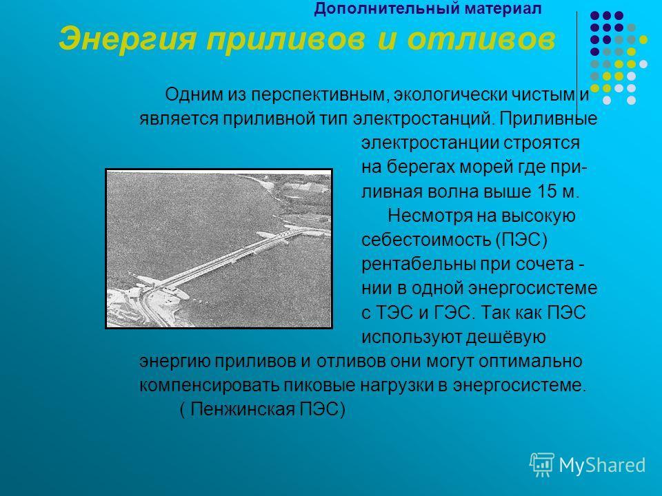 Дополнительный материал Энергия приливов и отливов Одним из перспективным, экологически чистым и является приливной тип электростанций. Приливные электростанции строятся на берегах морей где при- ливная волна выше 15 м. Несмотря на высокую себестоимо