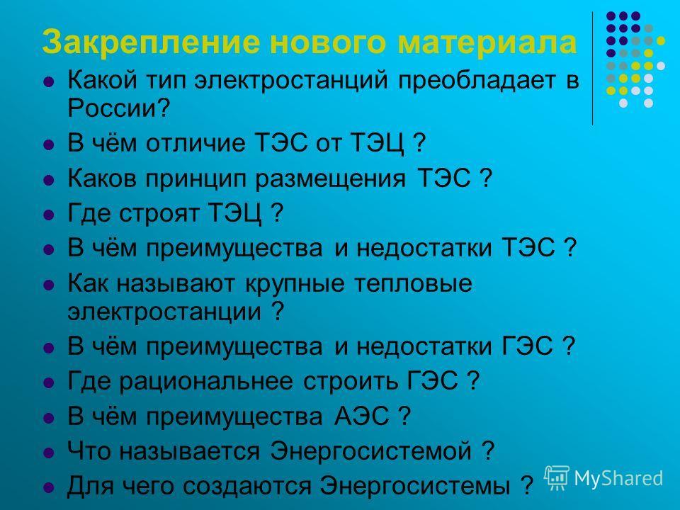 Закрепление нового материала Какой тип электростанций преобладает в России? В чём отличие ТЭС от ТЭЦ ? Каков принцип размещения ТЭС ? Где строят ТЭЦ ? В чём преимущества и недостатки ТЭС ? Как называют крупные тепловые электростанции ? В чём преимуще