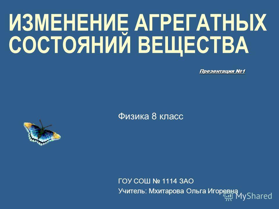 ИЗМЕНЕНИЕ АГРЕГАТНЫХ СОСТОЯНИЙ ВЕЩЕСТВА Физика 8 класс ГОУ СОШ 1114 ЗАО Учитель: Мхитарова Ольга Игоревна Презентация 1