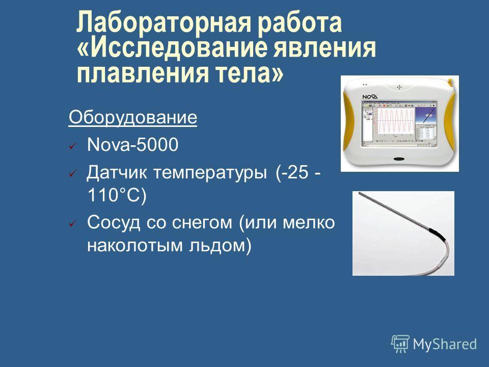 Лабораторная работа «Исследование явления плавления тела» Оборудование Nova-5000 Датчик температуры (-25 - 110°С) Сосуд со снегом (или мелко наколотым льдом)