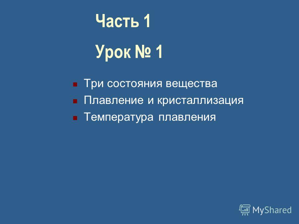 Часть 1 Урок 1 Три состояния вещества Плавление и кристаллизация Температура плавления
