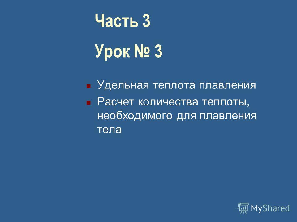 Часть 3 Урок 3 Удельная теплота плавления Расчет количества теплоты, необходимого для плавления тела