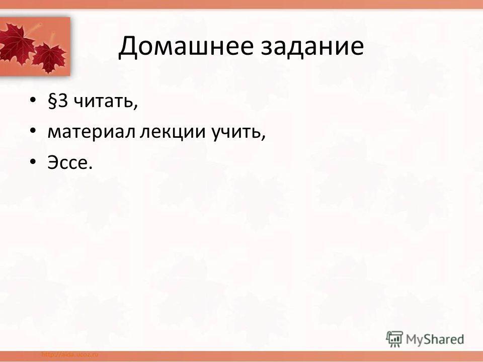 Домашнее задание §3 читать, материал лекции учить, Эссе.