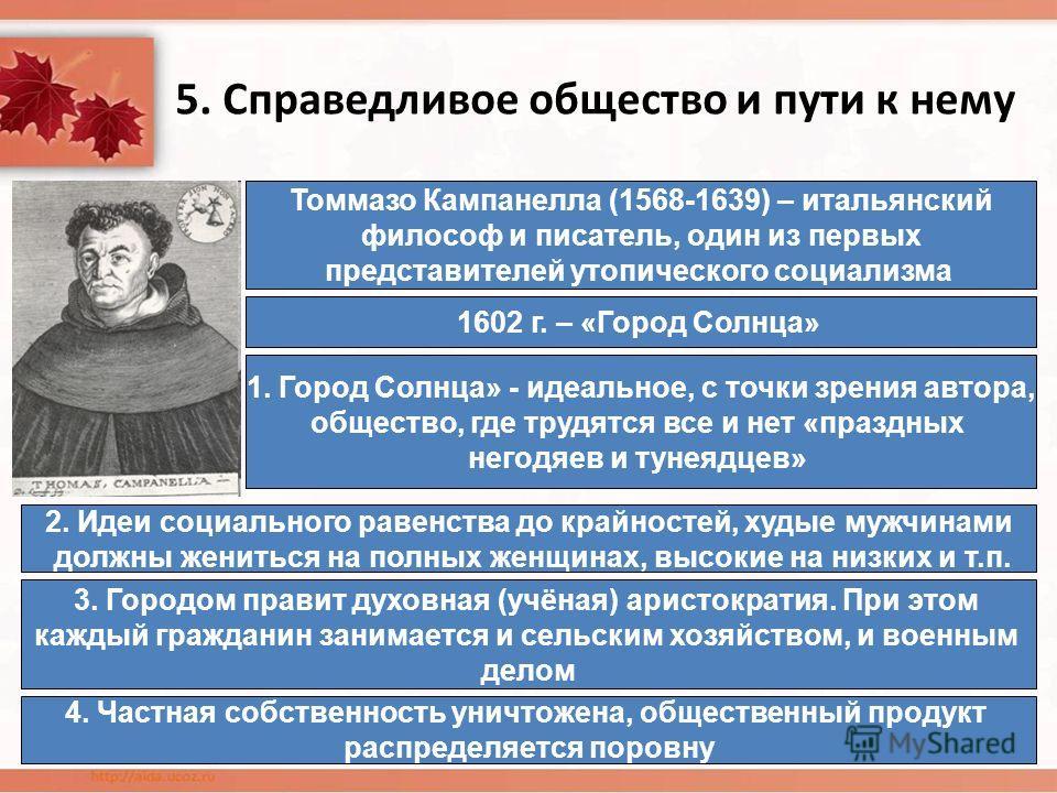 5. Справедливое общество и пути к нему Томмазо Кампанелла (1568-1639) – итальянский философ и писатель, один из первых представителей утопического социализма 1602 г. – «Город Солнца» 1. Город Солнца» - идеальное, с точки зрения автора, общество, где