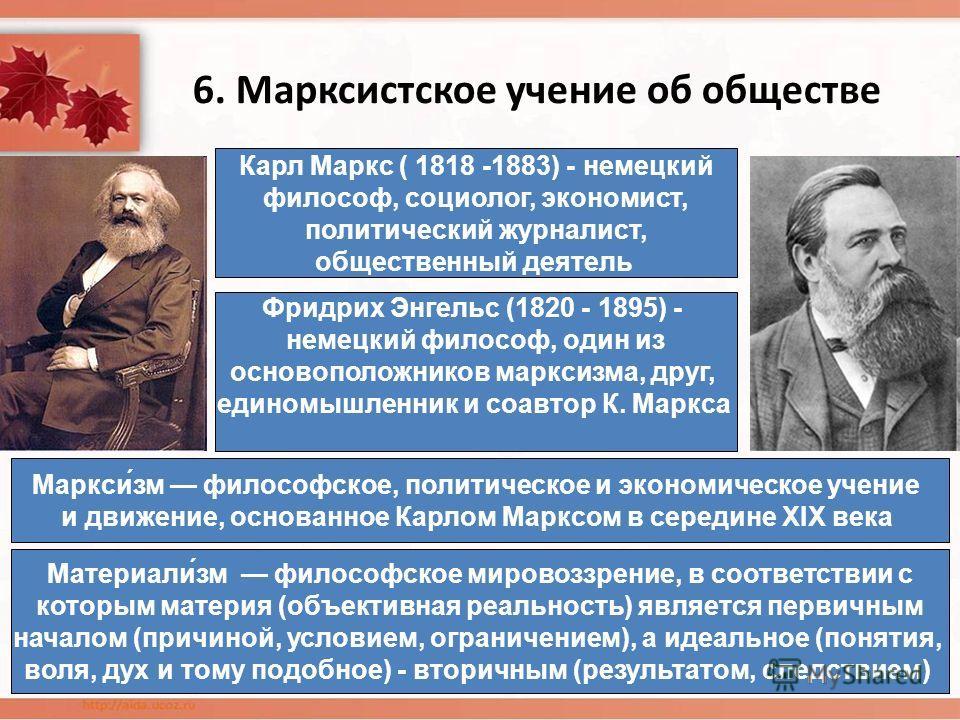 6. Марксистское учение об обществе Карл Маркс ( 1818 -1883) - немецкий философ, социолог, экономист, политический журналист, общественный деятель Фридрих Энгельс (1820 - 1895) - немецкий философ, один из основоположников марксизма, друг, единомышленн