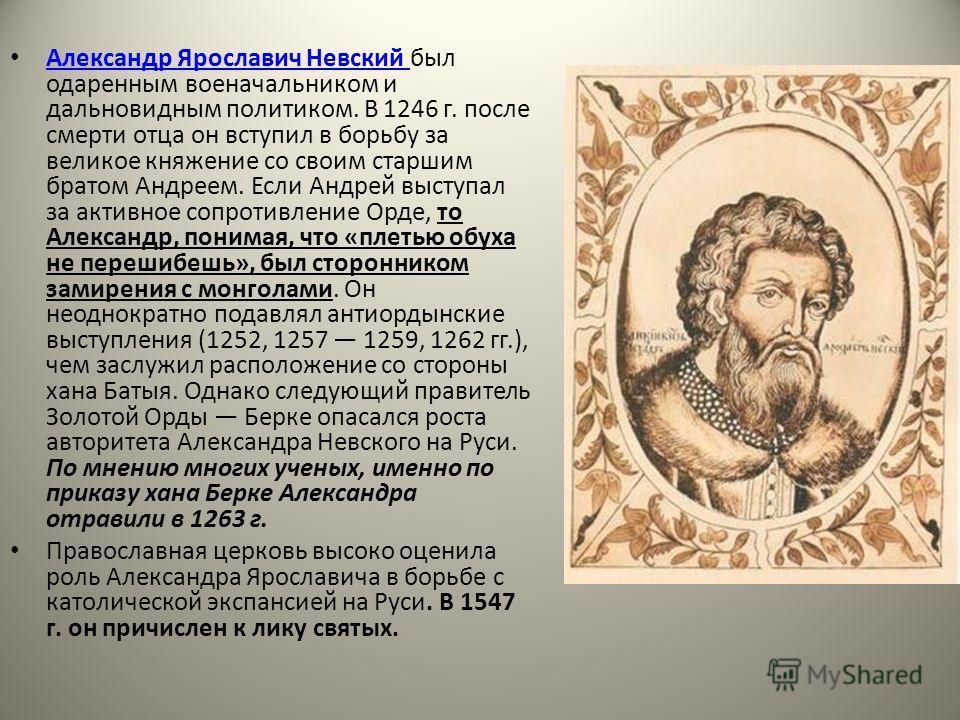 Александр Ярославич Невский был одаренным военачальником и дальновидным политиком. В 1246 г. после смерти отца он вступил в борьбу за великое княжение со своим старшим братом Андреем. Если Андрей выступал за активное сопротивление Орде, то Александр,