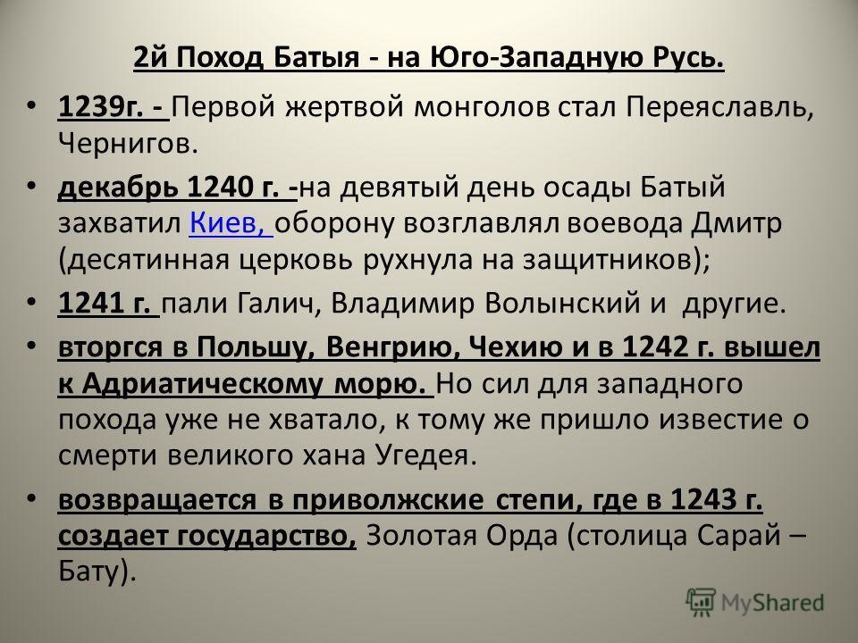 2й Поход Батыя - на Юго-Западную Русь. 1239г. - Первой жертвой монголов стал Переяславль, Чернигов. декабрь 1240 г. -на девятый день осады Батый захватил Киев, оборону возглавлял воевода Дмитр (десятинная церковь рухнула на защитников);Киев, 1241 г.