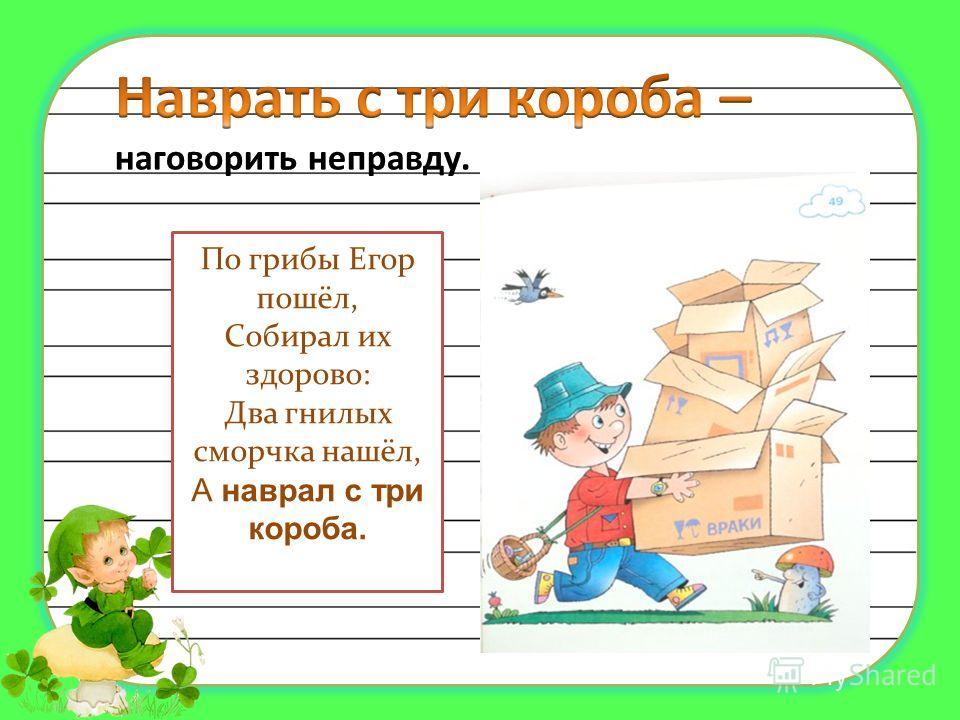 По грибы Егор пошёл, Собирал их здорово: Два гнилых сморчка нашёл, А наврал с три короба.