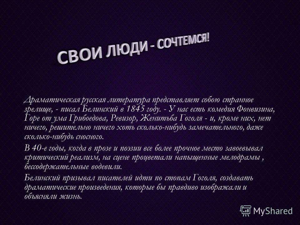 Драматическая русская литература представляет собою странное зрелище, - писал Белинский в 1845 году. - У нас есть комедия Фонвизина, Горе от ума Грибоедова, Ревизор, Женитьба Гоголя - и, кроме них, нет ничего, решительно ничего хоть сколько-нибудь за