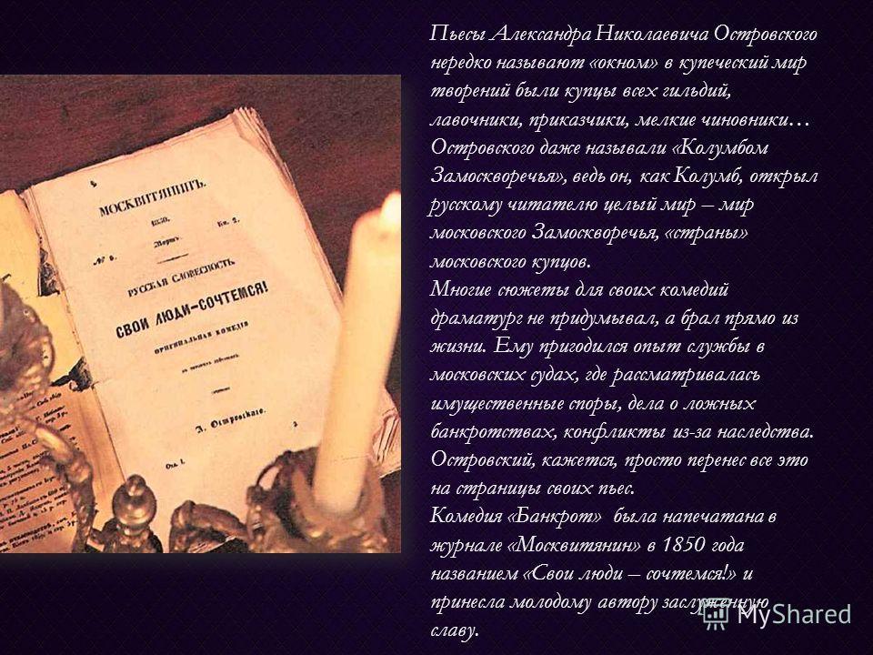 Пьесы Александра Николаевича Островского нередко называют «окном» в купеческий мир творений были купцы всех гильдий, лавочники, приказчики, мелкие чиновники… Островского даже называли «Колумбом Замоскворечья», ведь он, как Колумб, открыл русскому чит