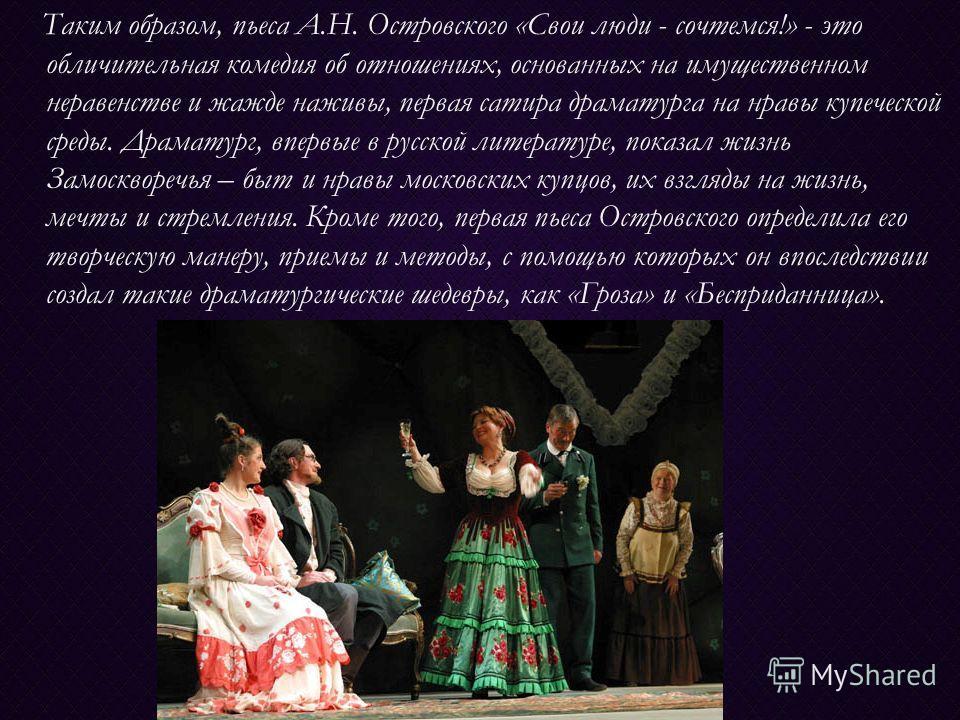 Таким образом, пьеса А.Н. Островского «Свои люди - сочтемся!» - это обличительная комедия об отношениях, основанных на имущественном неравенстве и жажде наживы, первая сатира драматурга на нравы купеческой среды. Драматург, впервые в русской литерату