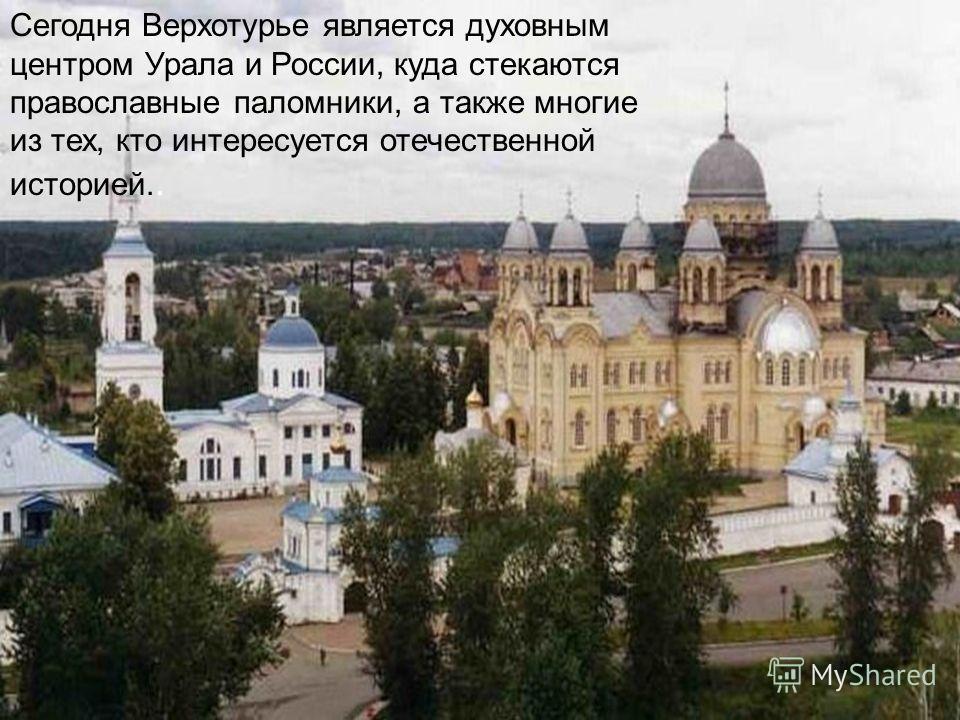 Сегодня Верхотурье является духовным центром Урала и России, куда стекаются православные паломники, а также многие из тех, кто интересуется отечественной историей..