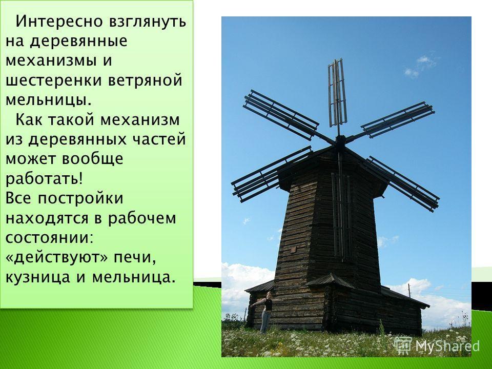 Интересно взглянуть на деревянные механизмы и шестеренки ветряной мельницы. Как такой механизм из деревянных частей может вообще работать! Все постройки находятся в рабочем состоянии: «действуют» печи, кузница и мельница. Интересно взглянуть на дерев