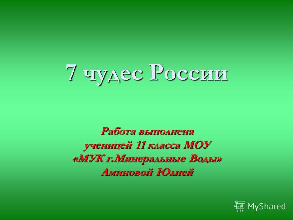 7 чудес России Работа выполнена ученицей 11 класса МОУ «МУК г.Минеральные Воды» Аминовой Юлией