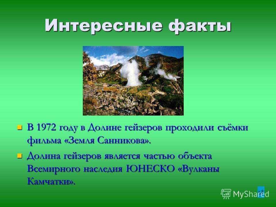 Интересные факты В 1972 году в Долине гейзеров проходили съёмки фильма «Земля Санникова». Долина гейзеров является частью объекта Всемирного наследия ЮНЕСКО «Вулканы Камчатки».