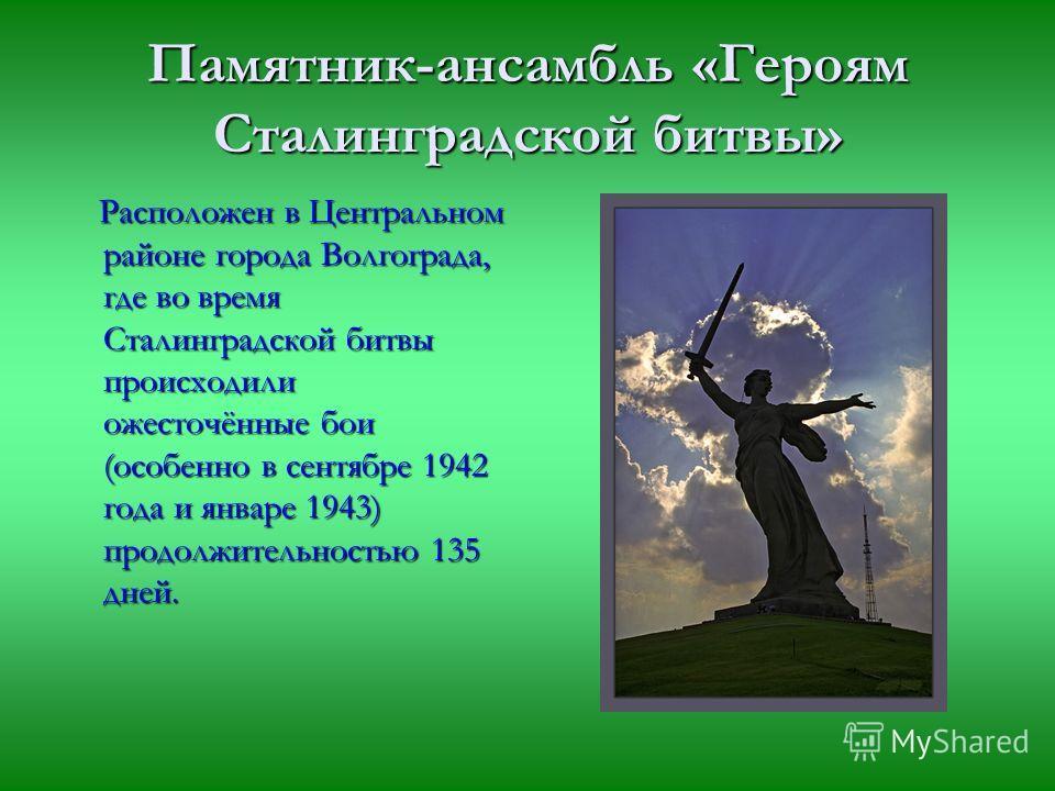 Памятник-ансамбль «Героям Сталинградской битвы» Расположен в Центральном районе города Волгограда, где во время Сталинградской битвы происходили ожесточённые бои (особенно в сентябре 1942 года и январе 1943) продолжительностью 135 дней. Расположен в