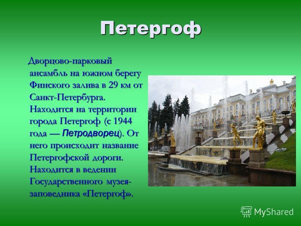 Петергоф Дворцово-парковый ансамбль на южном берегу Финского залива в 29 км от Санкт-Петербурга. Находится на территории города Петергоф (с 1944 года Петродворец ). От него происходит название Петергофской дороги. Находится в ведении Государственного
